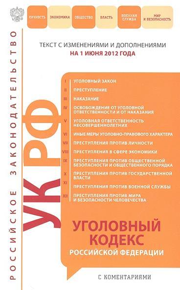 Уголовный кодекс Российской Федерации. Текст с изменениями и дополнениями на 1 июня 2012 года