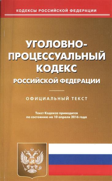 Уголовно-процессуальный кодекс Российской Федерации. Официальный текст. Текст Кодекса приводится по состоянию на 10 апреля 2016 года