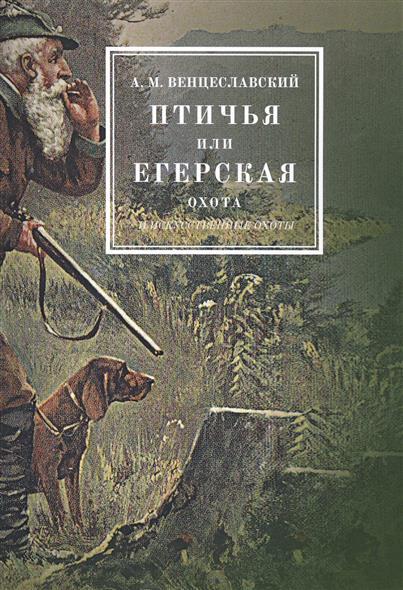 Птичья или егерская охота и искусственные охоты. С присовокуплением охот посредством облав, с загонщиками, и охоты с филином на хищных птиц