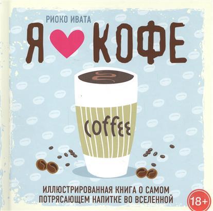 Я люблю кофе! Иллюстрированная книга о самом потрясающем напитке во Вселенной