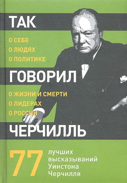 Так говорил Черчилль о себе о людях о политике