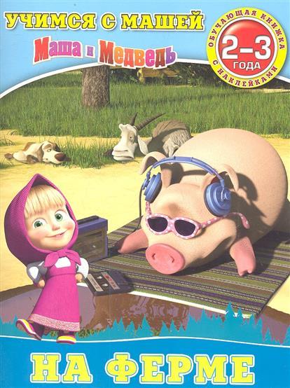 Маша и Медведь. На ферме. 2-3 года. Обучающая книжка с наклейками