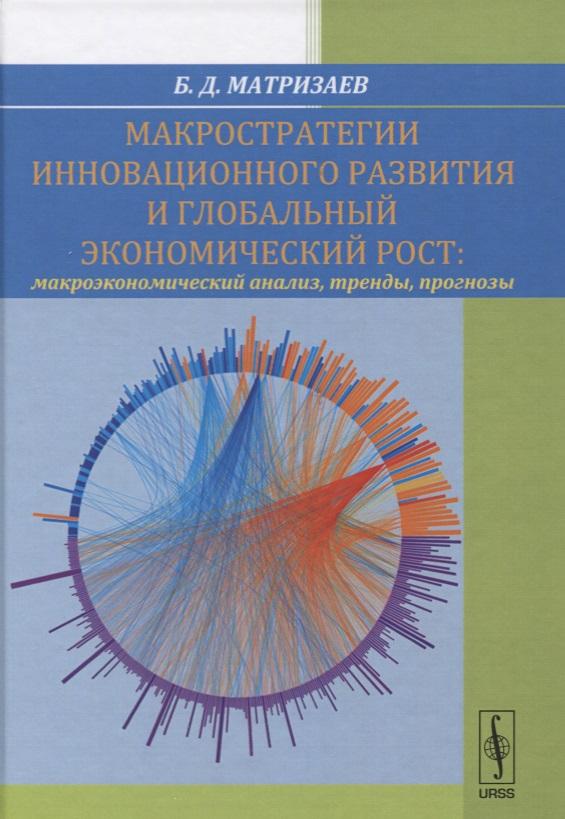 Матризаев Б. Макростратегии инновационного развития и глобальный экономический рост. Макроэкономический анализ, тренды, прогнозы обувь 2015 тренды