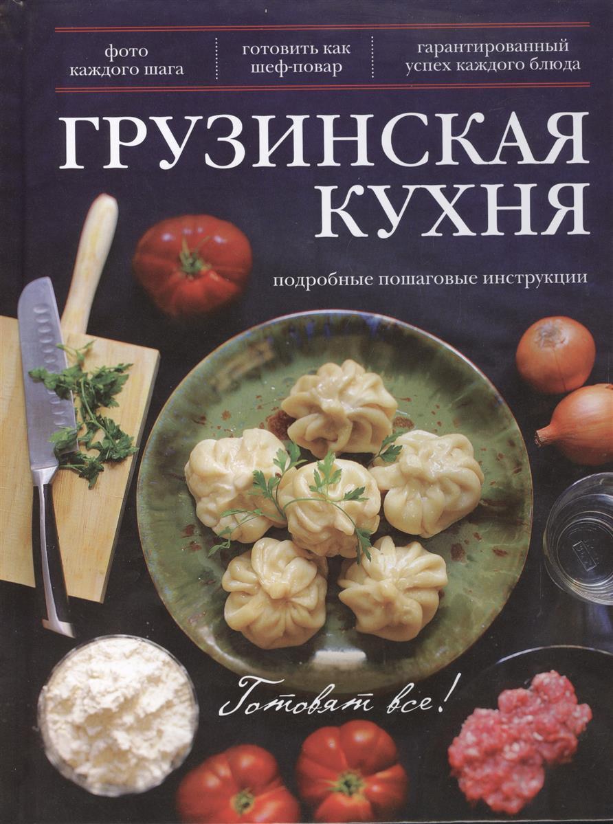 Братушева А. (ред.) Грузинская кухня. Подробные пошаговые инструкции. Фото каждого шага. Готовить как шеф-повар. Гарантированный успех каждого блюда грузинская кухня