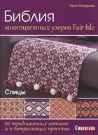 Библия многоцветных узоров Fair Isle. 60 традиционных мотивов и 11 потрясающих проектов. Спицы