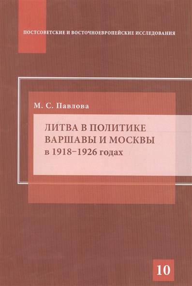 Павлова М. Литва в политике Варшавы и Москвы в 1918–1926 годах ISBN: 9785756708332 дарья буданова нато и ес во внешней политике польши в 1989 2005 годах