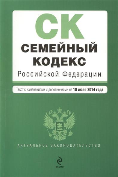 Семейный кодекс Российской Федерации. Текст с изменениями и дополнениями на 10 июля 2014 года