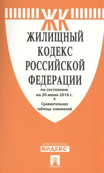 Жилищный кодекс Российской Федерации по состоянию на 20 июня 2016 года + сравнительная таблица изменений