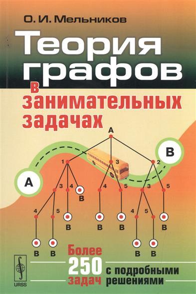 Мельников О. Теория графов в занимательных задачах. Более 250 задач с подробными решениями ISBN: 9785971046066 василий мантуров комбинаторная топология и теория графов в задачах и упражнениях