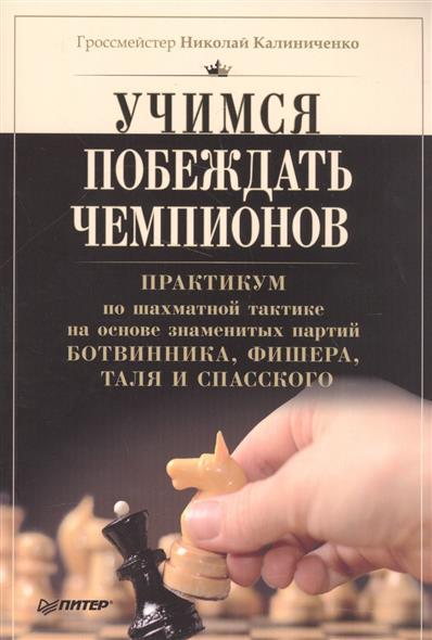 Учимся побеждать чемпионов. Практикум по шахматной тактике на основе знаменитых партий Ботвинника, Фишера, Таля и Спасского