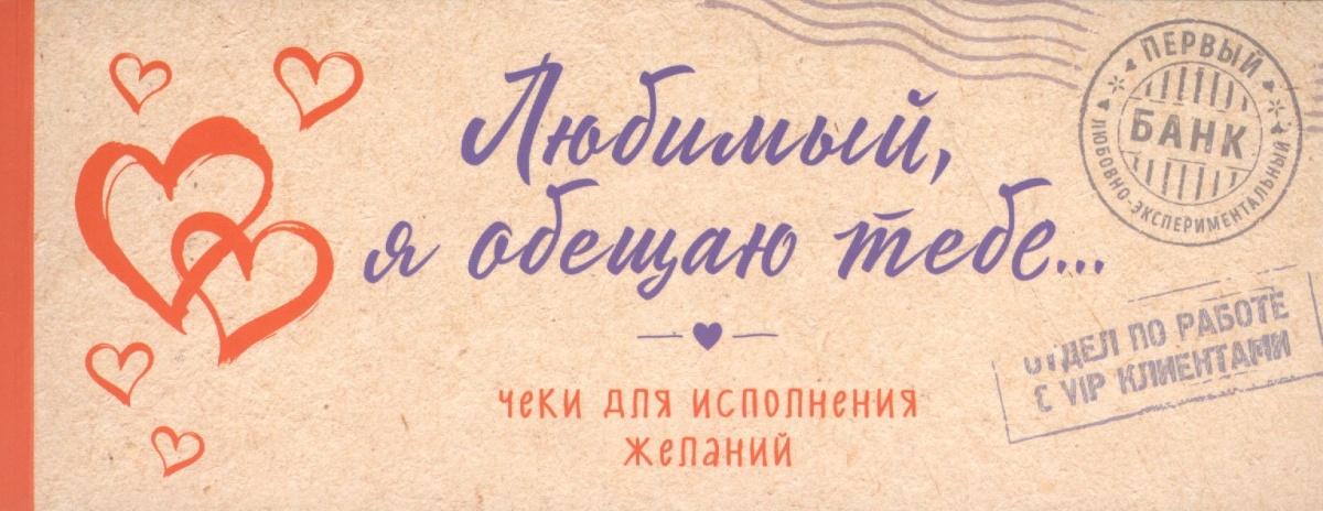Голанцева А. (ред.) Любимый, я обещаю тебе... Чеки для исполнения желаний (крафт) парфенова и чеки для исполнения желаний love is… любимый я обещаю тебе…
