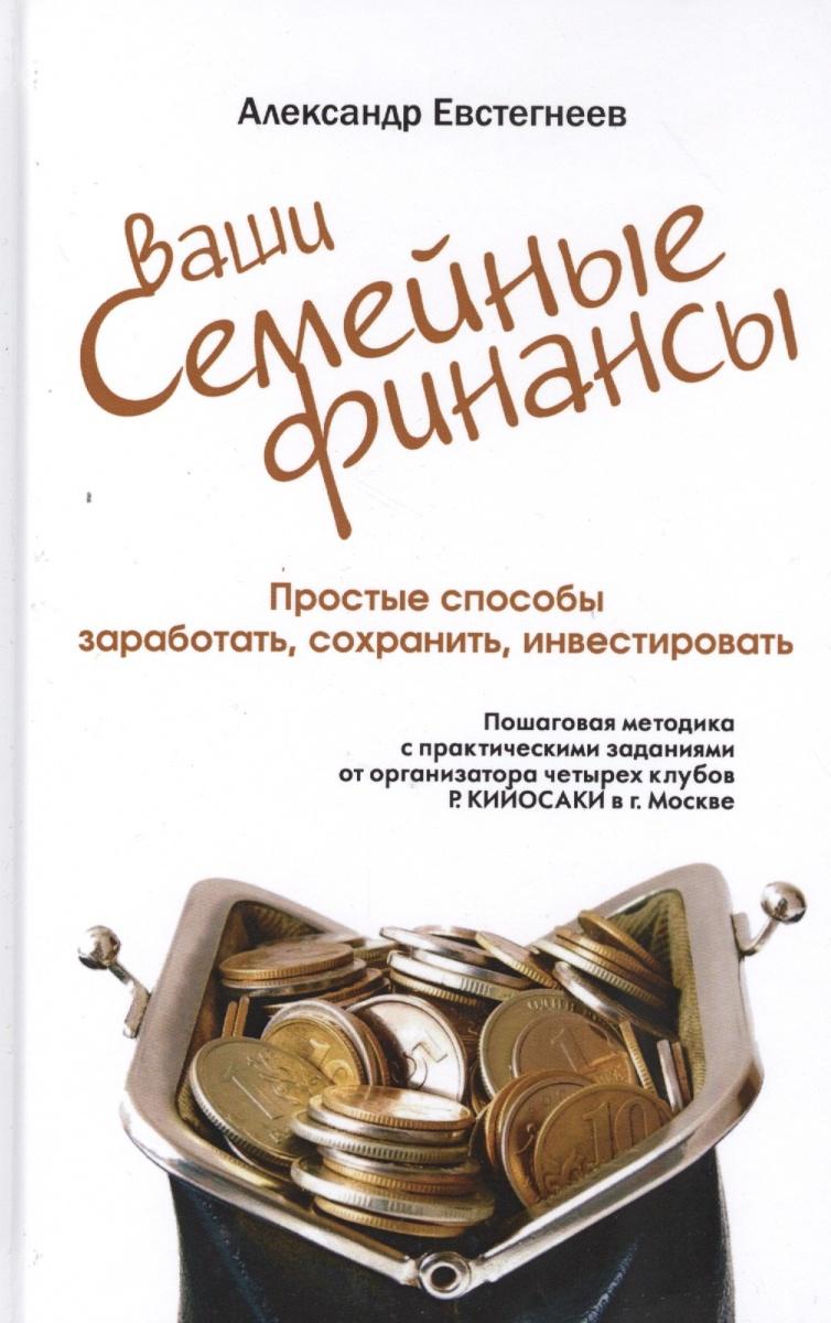 Евстегнеев А.: Ваши семейные финансы. Простые способы заработать, сохранить, инвестировать