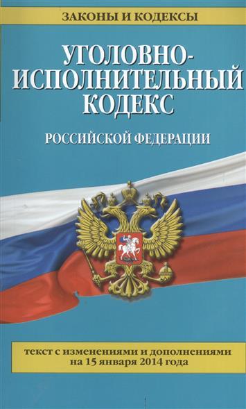 Уголовно-исполнительный кодекс Российской Федерации. Текст с изменениями и дополнениями на 15 января 2014 года