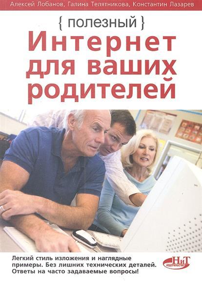 Лобанов А., Телятникова Г., Лазарев К. Полезный Интернет для ваших родителей