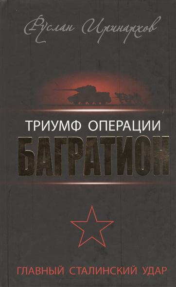 Иринархов Р. Триумф операции Багратион. Главный Сталинский удар