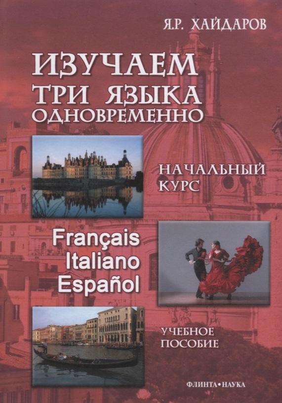 Хайдаров Я. Изучаем три языка одновременно. Начальный курс. Francais. Italiano. Espanol. Учебное пособие (+DVD)
