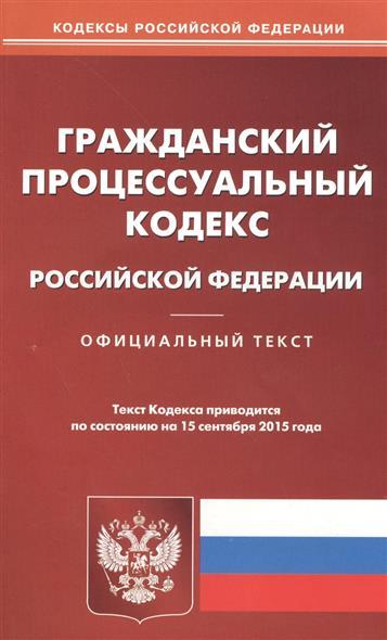 Гражданский процессуальный кодекс Российской Федерации. Официальный текст. Текст кодекса приводится по состоянию на 15 сентября 2015 года