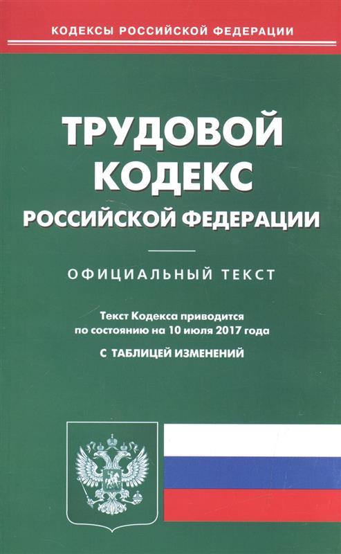 Трудовой кодекс Российской Федерации. Официальный текст. По состоянию на 10 июля 2017 года с таблицей изменений