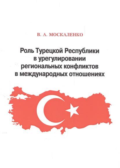 Роль Турецкой Республики в урегулировании региональных конфликтов в международных отношенияхРоль Турецкой Республики в урегулировании региональных конфликтов в международных отношениях
