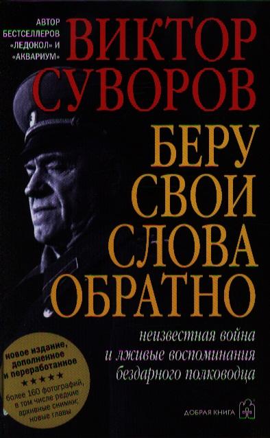 Суворов В. Беру свои слова обратно. Неизвестная война и лживые воспоминания бездарного полководца ISBN: 9785981245947