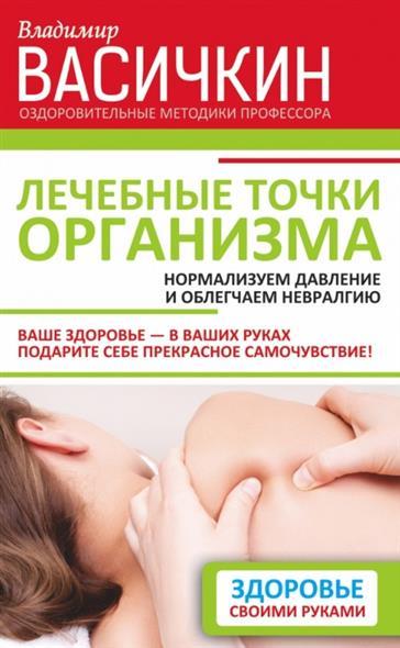 Васичкин В. Лечебные точки организма: нормализуем давление и облегчаем невралгию