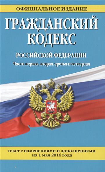 Гражданский кодекс Российской Федерации. Текст с изменениями и дополнениями на 1 мая 2016 года