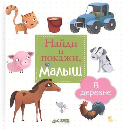 Киктева М. (пер.) Найди и покажи, малыш. В деревне ISBN: 9785906838636 герасименко а найди и покажи малыш в парке