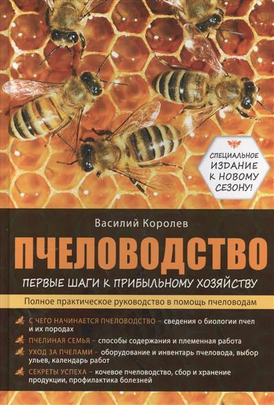 Пчеловодство. Первые шаги к прибыльному хозяйству. Полное практическое руководство в помощь пчеловодам. С чего начинается пчеловодство - сведения о биологии пчел и их породах. Пчелиная семья - способы содержания и племенная работа. Уход за пчелами...
