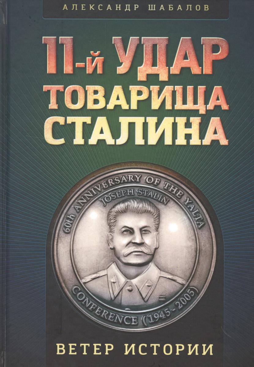 Шабалов 11-й удар товарища Сталина солонин м с упреждающий удар сталина 25 июня – глупость или агрессия
