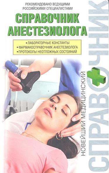 Справочник анестезиолога: Лабораторные константы. Фармакосправочник анестезиолога. Протоколы неотложных состояний
