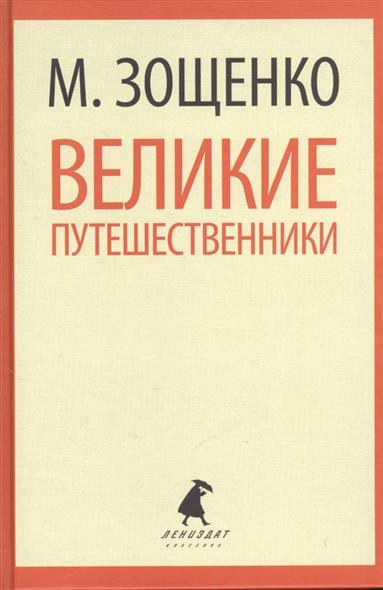 Зощенко М. Великие путешественники. Рассказы и фельетоны книги эксмо великие русские путешественники