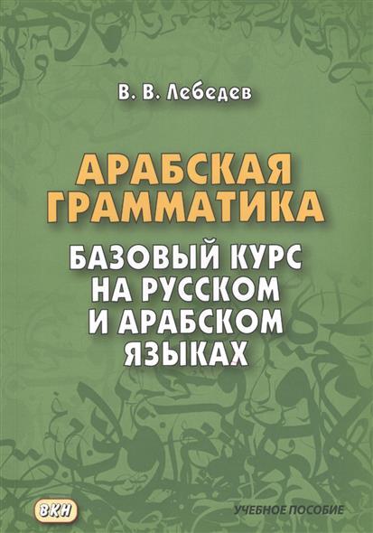 Лебедев В. Арабская грамматика. Базовый курс на русском и арабском языках