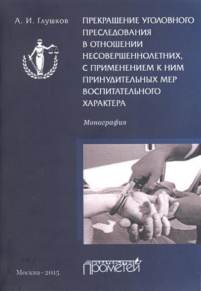 Прекращение уголовного преследования в отношении несовершеннолетних, с применением к ним принудительных мер воспитательного характера. Монография