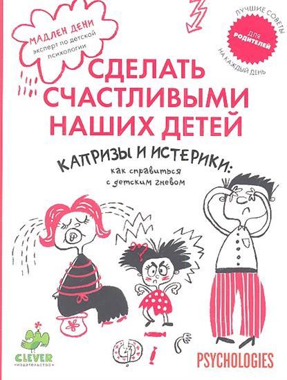 Дени М. Капризы и истерики: как справиться с детским гневом издательство clever капризы и истерики как справиться с детским гневом