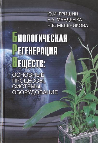 Гришин Ю., Мандрыка Е., Мельникова Н. Биологическая регенерация веществ: основные процессы, системы, оборудование леонид гришин возвращение