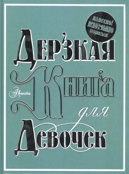 Фетисова М. (ред.) Дерзкая книга для девочек. Классно! Невозможно оторваться! ISBN: 9785170881802
