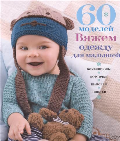 60 моделей. Вяжем одежду малышам