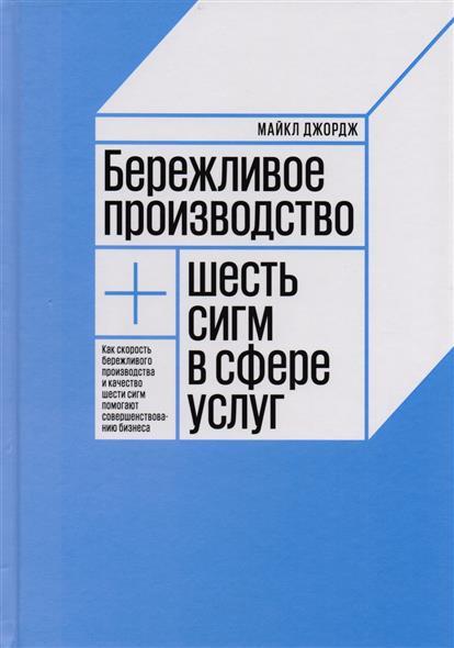 Джордж М. Бережливое производство + шесть сигм в сфере услуг книги альпина паблишер бережливое производство