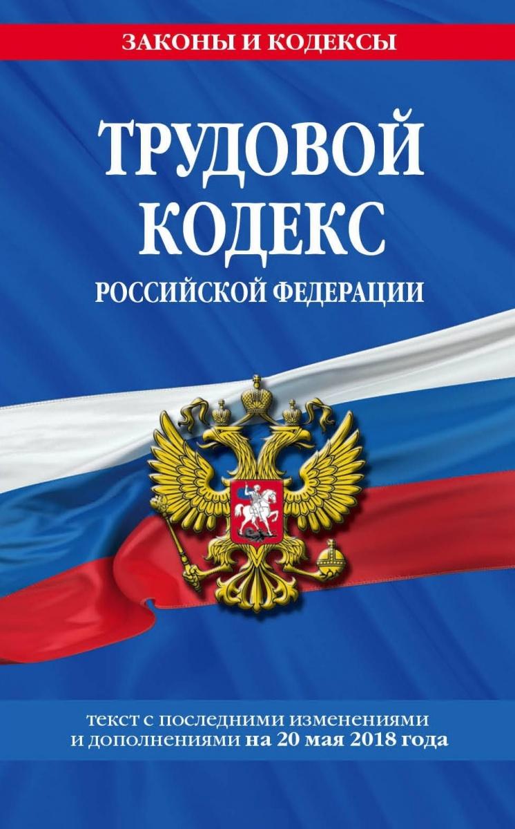 Трудовой кодекс Российской Федерации. Текст с последними изменениями и дополнениями на 20 мая 2018 г.