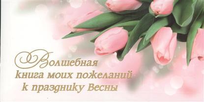 Волшебная книга моих пожеланий к празднику Весны. 15 открыток с пожеланиями для родных, друзей и коллег. Выберите открытку, впишите на обороте свое пожелание и подарите