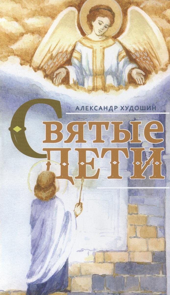 Худошин А. Святые дети. Рассказы для детей и юношества ISBN: 9785424700408 александр худошин святые дети