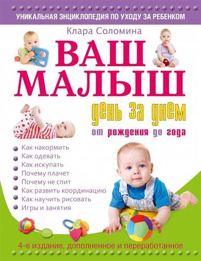 Соломина К. Ваш малыш день за днем: от рождения до 1 года. Игры и занятия на каждый день. 4-е издание, дополненное и переработанное ISBN: 9785170879823 лилия иванова если малыш заболел от рождения до года и старше