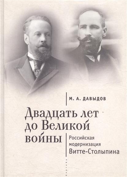 Двадцать лет до Великой войны. Российская модернизация Витте-Столыпина