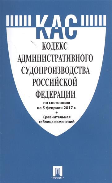 Кодекс административного судопроизводства Российской Федерации по состоянию на 5 февраля 2017 г.+Сравнительная таблица изменений