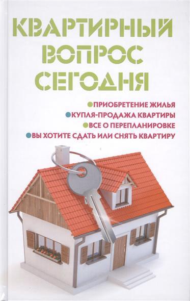 Квартирный вопрос сегодня. Приобретение жилья. Купля-продажа квартиры. Все о перепланировке. Вы хотите сдать или снять квартиру