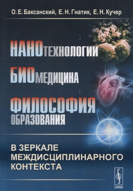 Баксанский О., Гнатик Е., Кучер Е. Нанотехнологии. Биомедицина. Философия образования в зеркале междисциплинарного контекста. Учебное пособие в неволин зондовые нанотехнологии в электронике 2 е изд