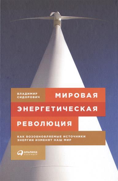 Сидорович В. Мировая энергетическая революция. Как возобновляемые источники энергии изменят наш мир мировая революция 2 0