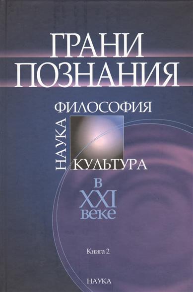 Грани познания. Наука. Философия. Культура в XXI веке. В двух книгах. Книга 2