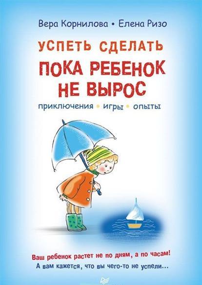 Корнилова В., Ризо Е. Успеть сделать, пока ребенок не вырос. Приключения, игры, опыты