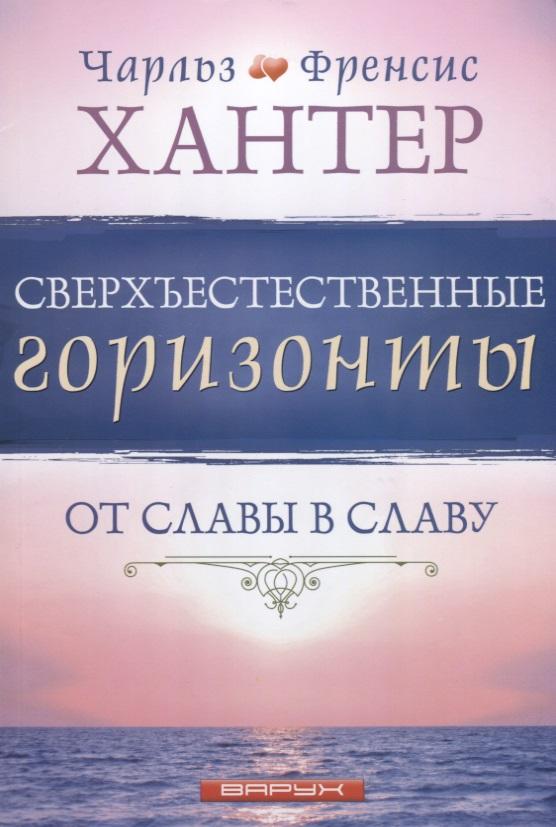 Хантер Ч., Хантер Ф. Сверхъестественные горизонты. От славы в славу